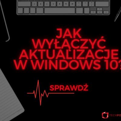 jak wyłączyć aktualizacje windows 10