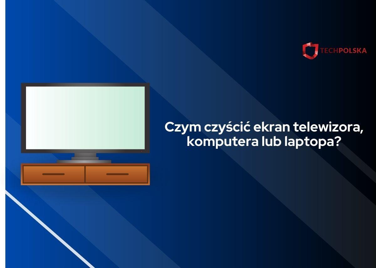 czym czyścić ekran telewizora