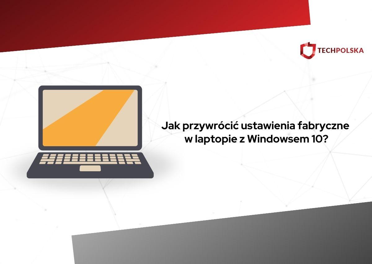 jak przywrócić ustawienia fabryczne w laptopie windows 10