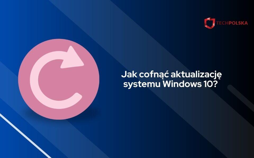 jak cofnąć aktualizację windows 10