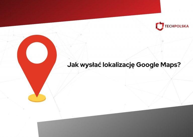jak wysłać lokalizację google maps