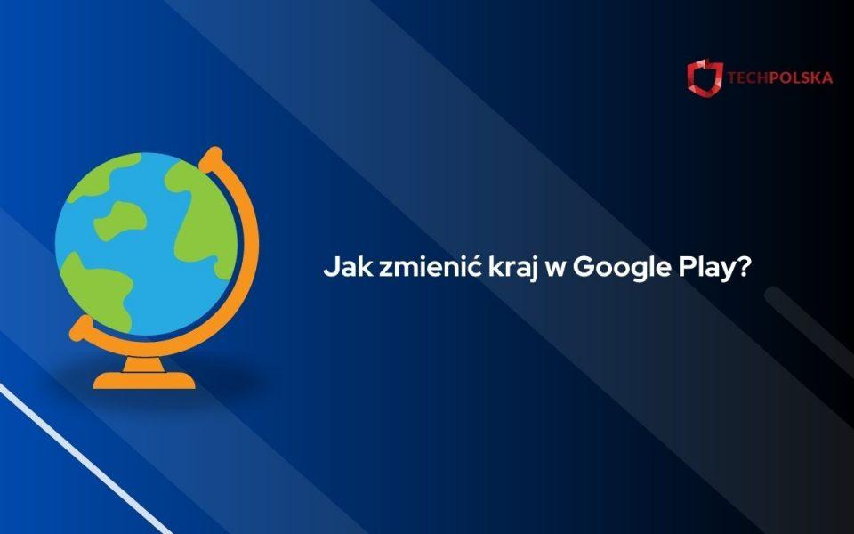 jak zmienić kraj w google play